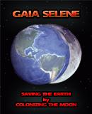 Gaia Selene - Saving the Earth by Colonizing the Moon