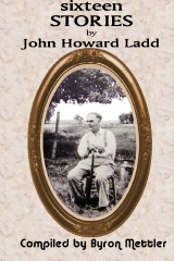 Sixteen Stories by John Howard Ladd :Compiled by Byron Mettler