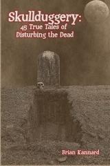 Skullduggery: 45 True Tales of Disturbing the Dead