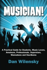 MUSICIAN! A Practical Guide for Students, Music Lovers, Amateurs, Professionals, Superstars, Wannabees and Has-Beens