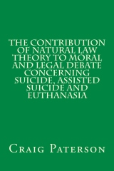 The Contribution of Natural Law Theory to Moral and Legal Debate Concerning Suicide, Assisted Suicide, and Euthanasia