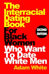The Interracial Dating Book For Black Women Who Want To Date White Men, Second Edition