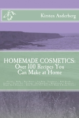 Homemade Cosmetics: Over 100 Recipes You Can Make at Home