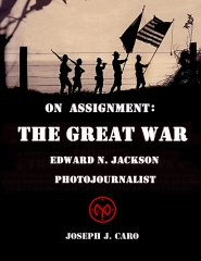 On Assignment The Great War - Edward N. Jackson Photojournalist