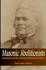 Masonic Abolitionists: Freemasonry and the Underground Railroad in Illinois