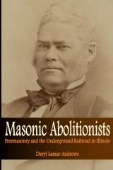 Masonic Abolitionists: Freemasonry and the Underground Railroad in Illinois
