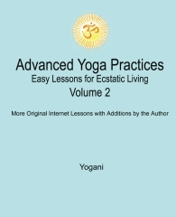 Advanced Yoga Practices - Easy Lessons for Ecstatic Living, Volume 2