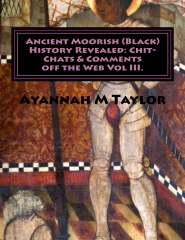 Ancient Moorish (Black) History Revealed: Chit-Chats & Comments off the Web Vol. III