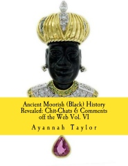 Ancient Moorish (Black) History Revealed: Chit-Chats & Comments off the Web Vol. VI