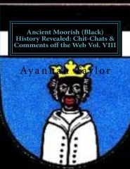 Ancient Moorish (Black) History Revealed: Chit-Chats & Comments off the Web Vol. VIII