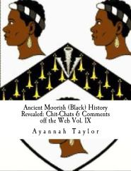 Ancient Moorish (Black) History Revealed: Chit-Chats & Comments off the Web Vol. IX