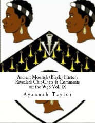 Ancient Moorish (Black) History Revealed: Chit-Chats & Comments off the Web Vol. IX