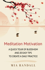 Meditation Motivation - A Quick Tour of Buddhism and 20 Easy Tips to Create a Daily Practice