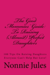 The Good Mommies' Guide To Raising (Almost) Perfect Daughters