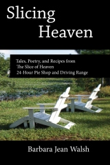 Slicing Heaven: Tales, Poetry, and Recipes from The Slice of Heaven 24-Hour Pie Shop and Driving Range