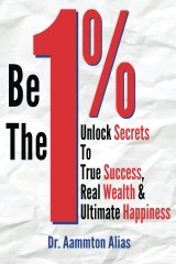 Be The One Percent: Unlock Secrets to True Success, Real Wealth & Ultimate Happiness