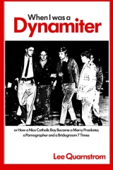 When I Was a Dynamiter!  Or, How a Nice Catholic Boy Became a Merry Prankster, a Pornographer, and a Bridegroom Seven Times