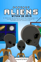 Contact Aliens Within 30 Days. A 2015 How to Guide for Positive, Passionate and Loving People Wishing to Contribute to Extraterrestrial Communities