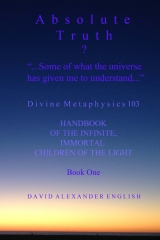 """ABSOLUTE TRUTH? Book One """"...Some of what the universe has given me to understand..."""""""