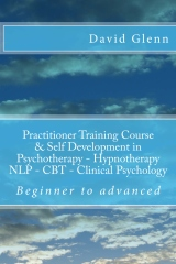 Beginner to Advanced Practitioner Training Course & Self Development in Psychotherapy - Hypnotherapy Neuro-Linguistic Programming (NLP)  Cognitive Behavioural Therapy (CBT) Clinical Psychology Volume One