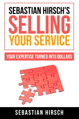 Sebastian Hirsch's Selling Your Service - Your Expertise Turned Into Dollars
