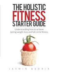 The Holistic Fitness Starter Guide: Understanding how to achieve lasting weight-loss and full-circle fitness