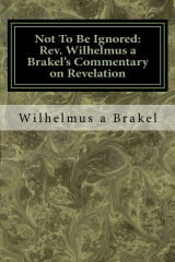 Not To Be Ignored: Rev. Wilhelmus a Brakel's Commentary on Revelation
