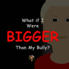 What if I Were Bigger Than My Bully?