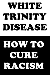 White Trinity Disease: How To Cure Racism