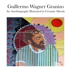 Guillermo Wagner Granizo An Autobiography Illustrated in Ceramic Murals